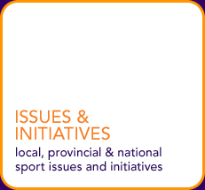 Issues & Initiatives - local, provincial & national sport issues and initiatives